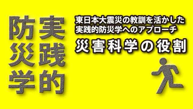 東日本大震災の教訓を活かした実践的防災学へのアプローチ-災害科学の役割
